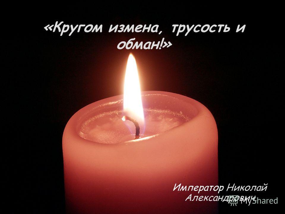 «Кругом измена, трусость и обман!» Император Николай Александрович.