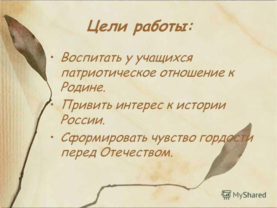 Цели работы: Воспитать у учащихся патриотическое отношение к Родине. Привить интерес к истории России. Сформировать чувство гордости перед Отечеством.