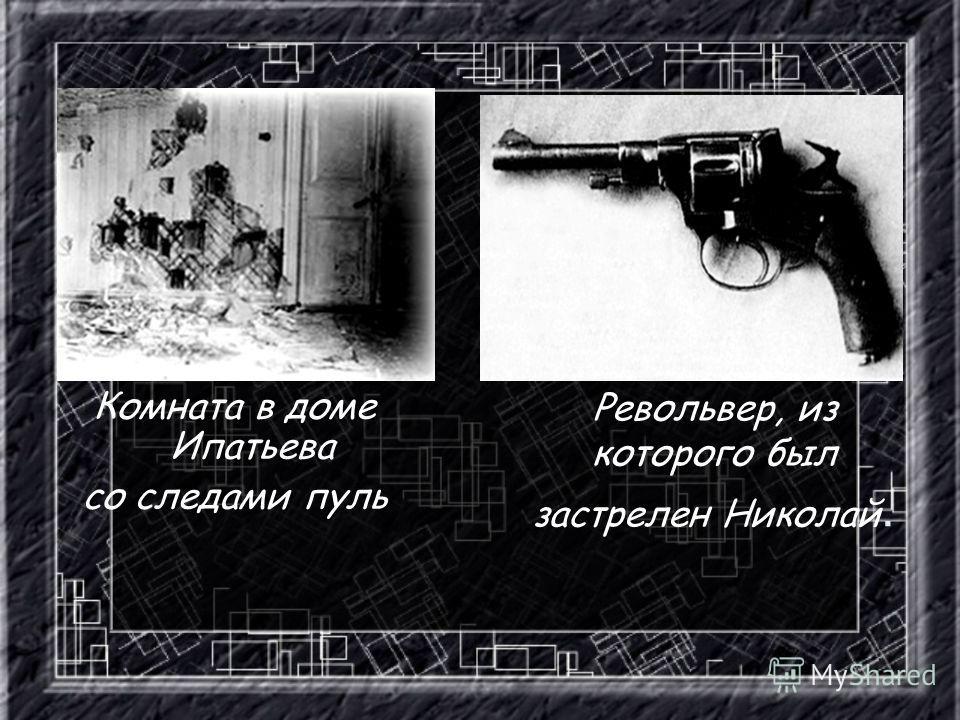 Револьвер, из которого был застрелен Николай. Комната в доме Ипатьева со следами пуль