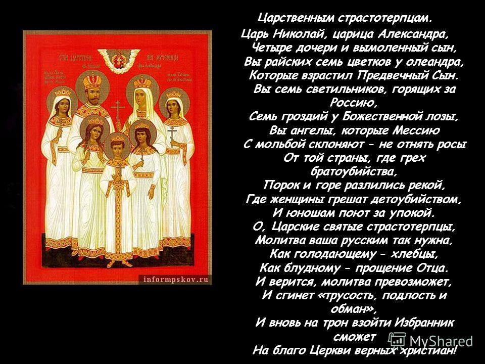 Царственным страстотерпцам. Царь Николай, царица Александра, Четыре дочери и вымоленный сын, Вы райских семь цветков у олеандра, Которые взрастил Предвечный Сын. Вы семь светильников, горящих за Россию, Семь гроздий у Божественной лозы, Вы ангелы, ко