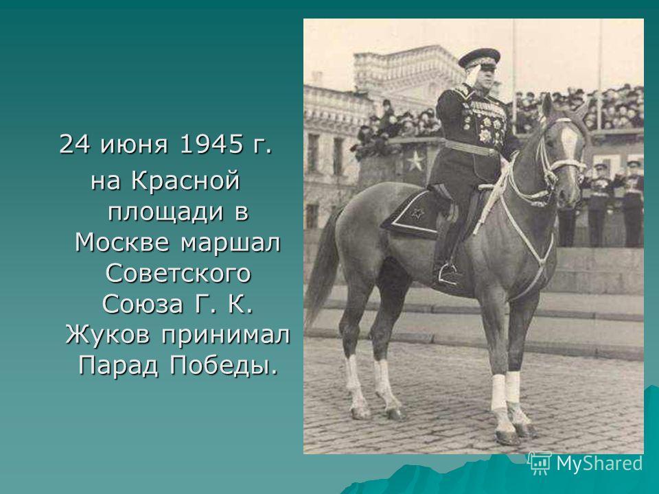 24 июня 1945 г. на Красной площади в Москве маршал Советского Союза Г. К. Жуков принимал Парад Победы.