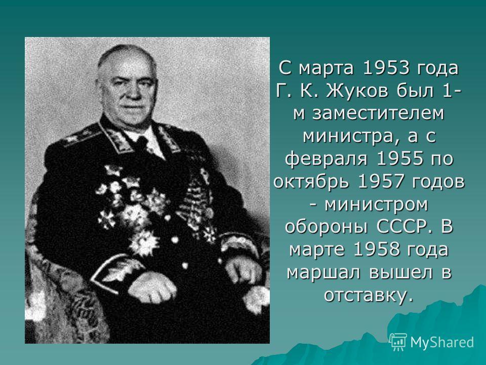 С марта 1953 года Г. К. Жуков был 1- м заместителем министра, а с февраля 1955 по октябрь 1957 годов - министром обороны СССР. В марте 1958 года маршал вышел в отставку.