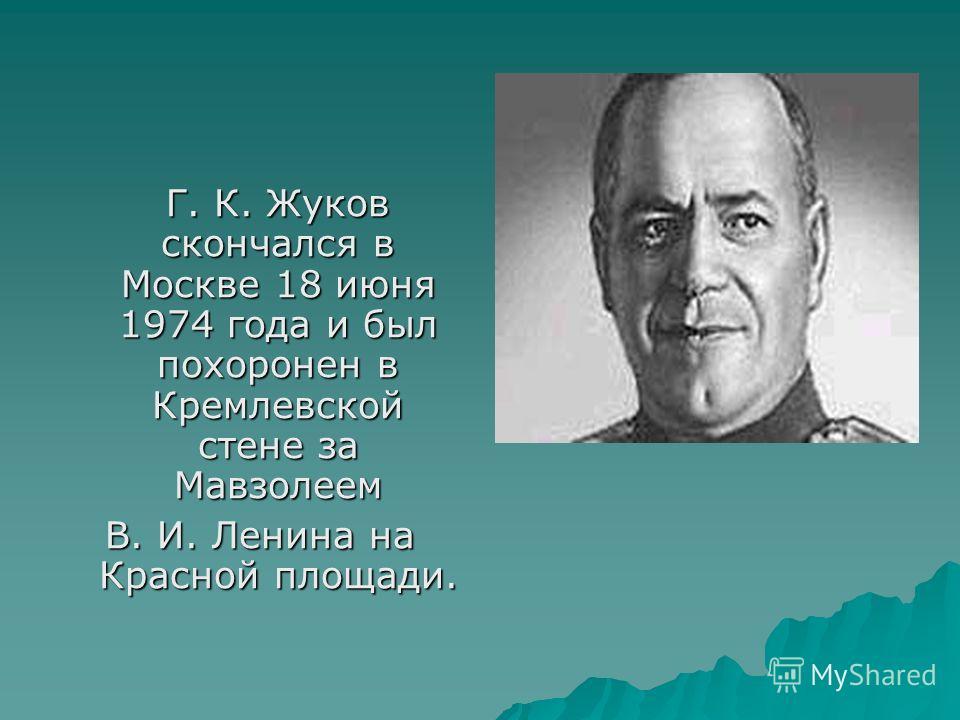 Г. К. Жуков скончался в Москве 18 июня 1974 года и был похоронен в Кремлевской стене за Мавзолеем Г. К. Жуков скончался в Москве 18 июня 1974 года и был похоронен в Кремлевской стене за Мавзолеем В. И. Ленина на Красной площади.