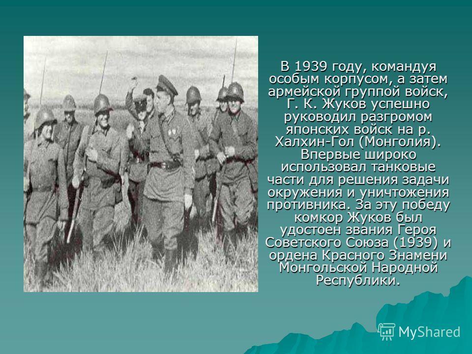 В 1939 году, командуя особым корпусом, а затем армейской группой войск, Г. К. Жуков успешно руководил разгромом японских войск на р. Халхин-Гол (Монголия). Впервые широко использовал танковые части для решения задачи окружения и уничтожения противник
