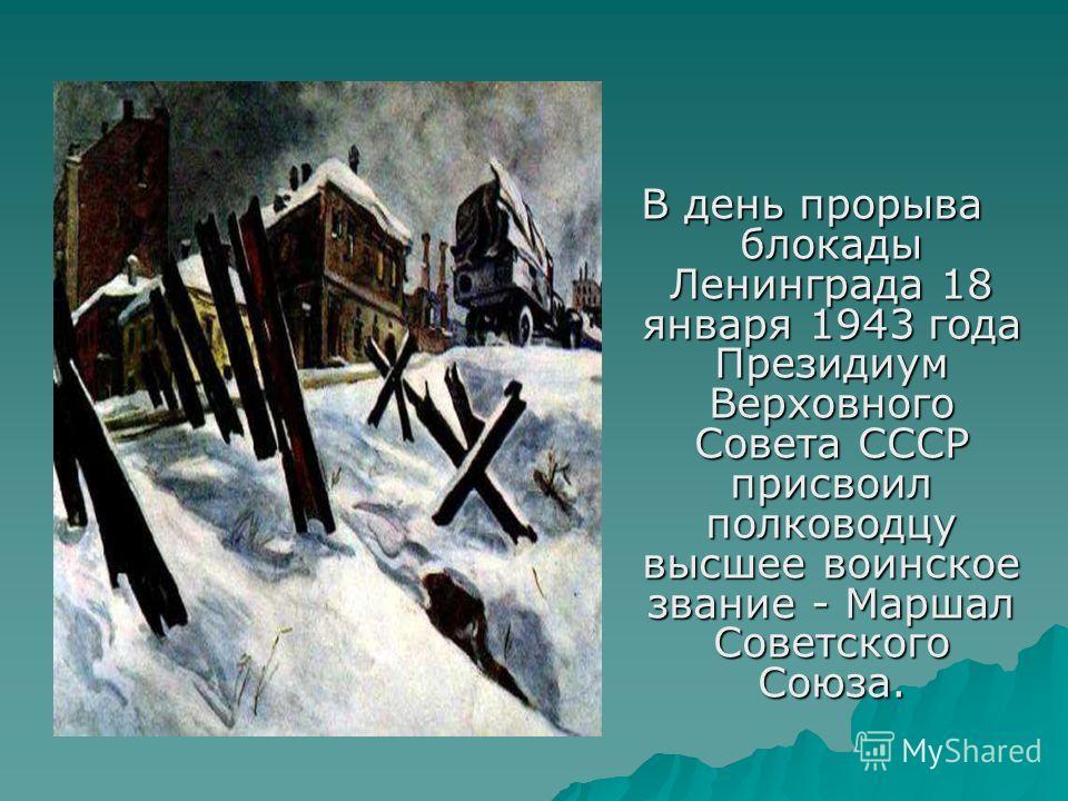 В день прорыва блокады Ленинграда 18 января 1943 года Президиум Верховного Совета СССР присвоил полководцу высшее воинское звание - Маршал Советского Союза.