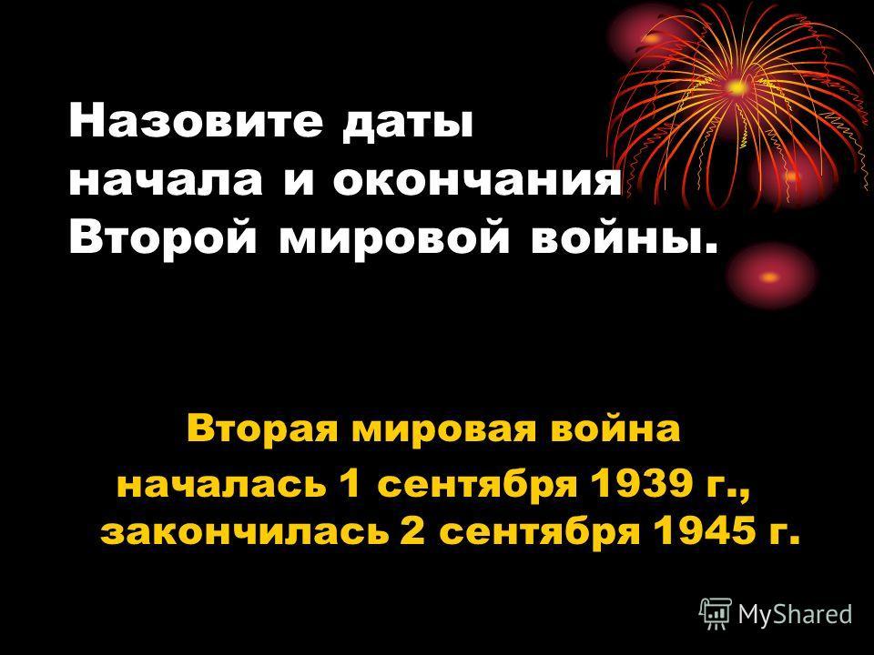 Вторая мировая война началась 1 сентября 1939 г., закончилась 2 сентября 1945 г. Назовите даты начала и окончания Второй мировой войны.