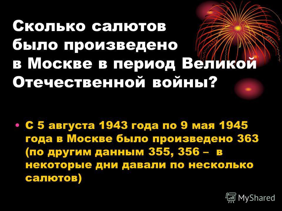 Сколько салютов было произведено в Москве в период Великой Отечественной войны? С 5 августа 1943 года по 9 мая 1945 года в Москве было произведено 363 (по другим данным 355, 356 – в некоторые дни давали по несколько салютов)