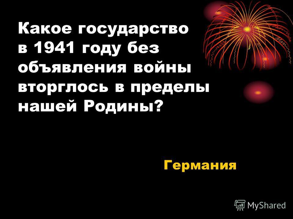 Какое государство в 1941 году без объявления войны вторглось в пределы нашей Родины? Германия