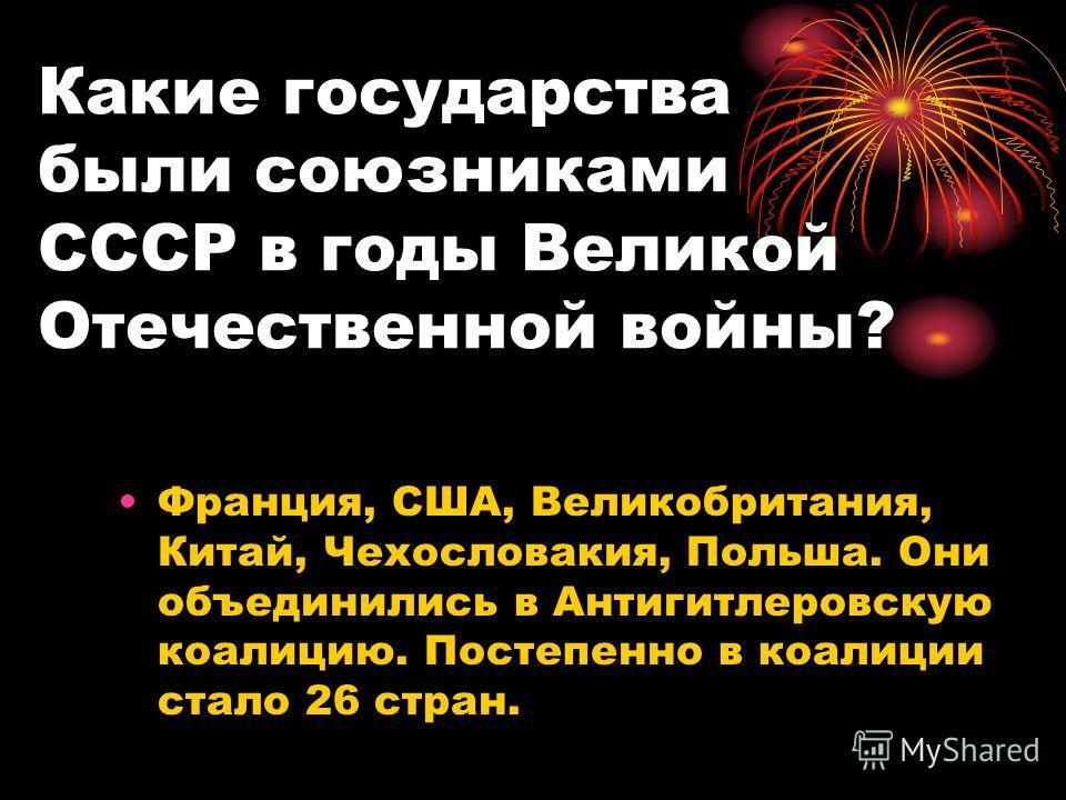 Какие государства были союзниками СССР в годы Великой Отечественной войны? Франция, США, Великобритания, Китай, Чехословакия, Польша. Они объединились в Антигитлеровскую коалицию. Постепенно в коалиции стало 26 стран.