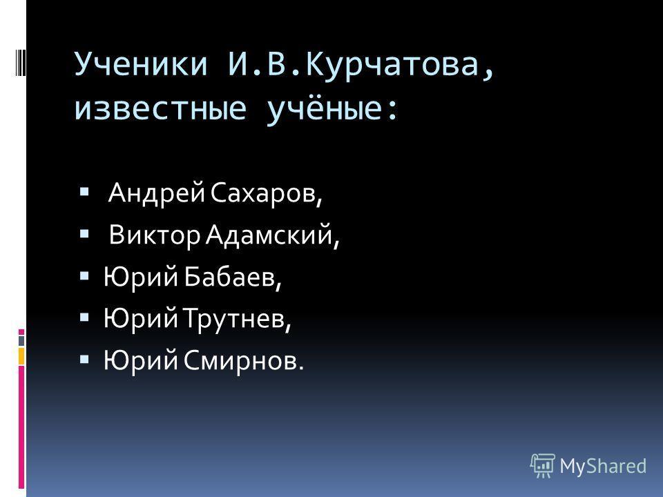Ученики И.В.Курчатова, известные учёные: Андрей Сахаров, Виктор Адамский, Юрий Бабаев, Юрий Трутнев, Юрий Смирнов.