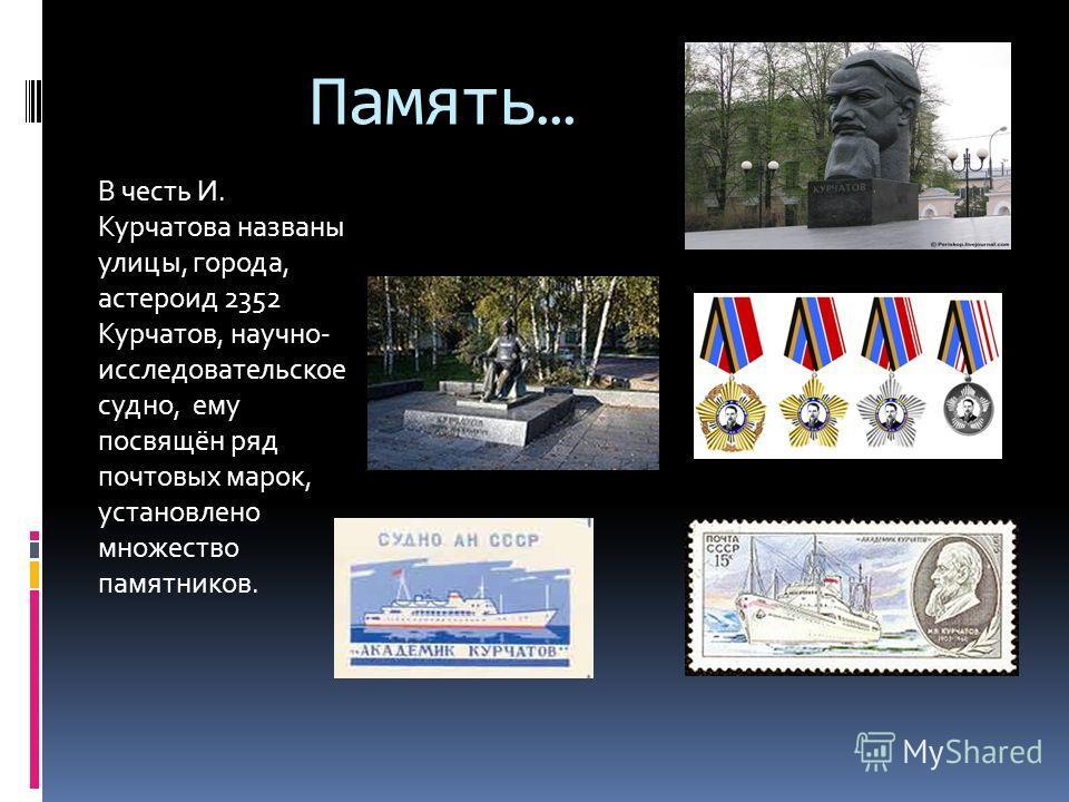 Память… В честь И. Курчатова названы улицы, города, астероид 2352 Курчатов, научно- исследовательское судно, ему посвящён ряд почтовых марок, установлено множество памятников.