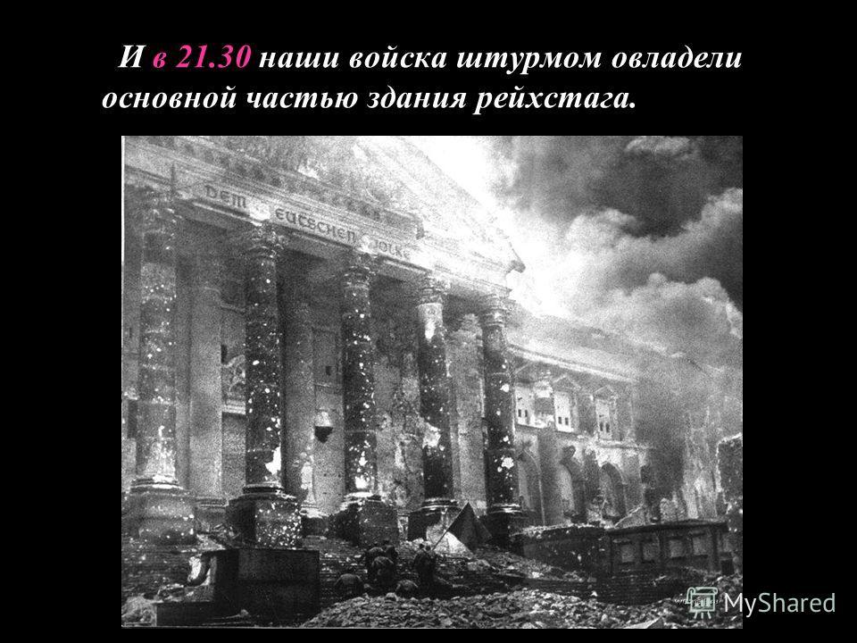 И в 21.30 наши войска штурмом овладели основной частью здания рейхстага.