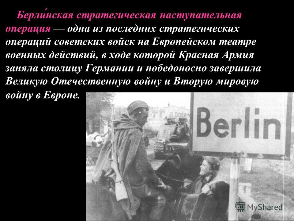 Берли́нская стратегическая наступательная операция одна из последних стратегических операций советских войск на Европейском театре военных действий, в ходе которой Красная Армия заняла столицу Германии и победоносно завершила Великую Отечественную во