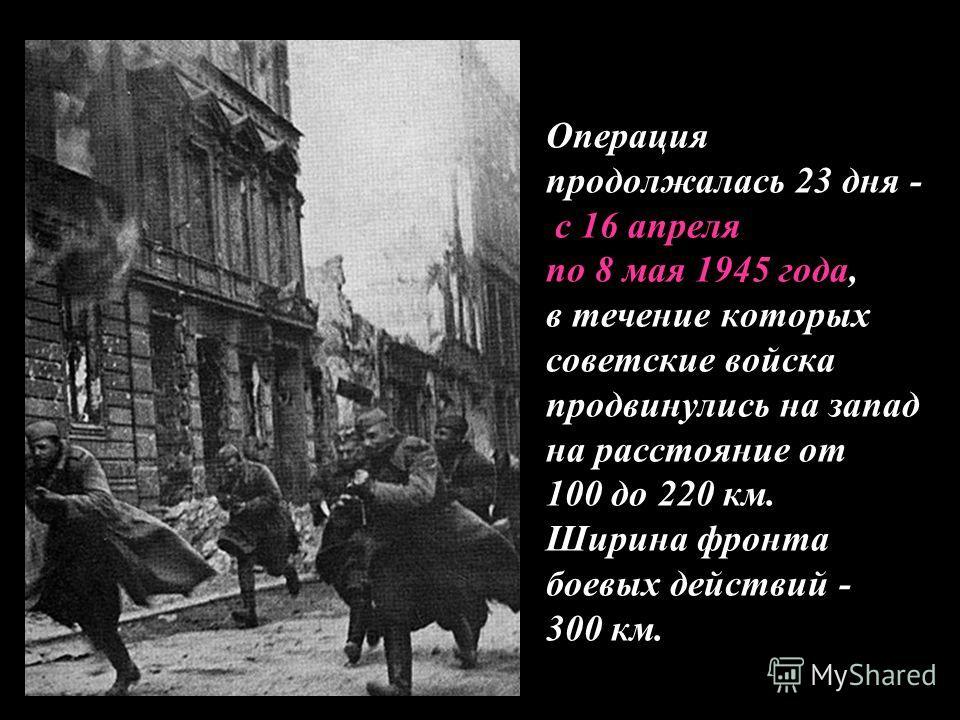 Операция продолжалась 23 дня - с 16 апреля по 8 мая 1945 года, в течение которых советские войска продвинулись на запад на расстояние от 100 до 220 км. Ширина фронта боевых действий - 300 км.