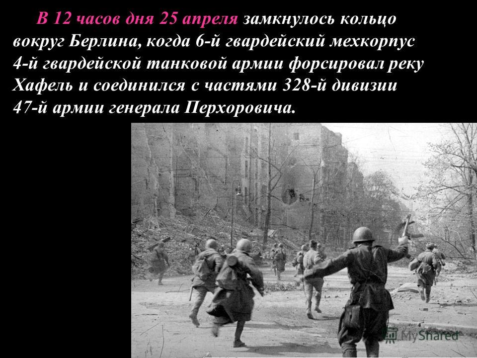 В 12 часов дня 25 апреля замкнулось кольцо вокруг Берлина, когда 6-й гвардейский мехкорпус 4-й гвардейской танковой армии форсировал реку Хафель и соединился с частями 328-й дивизии 47-й армии генерала Перхоровича.