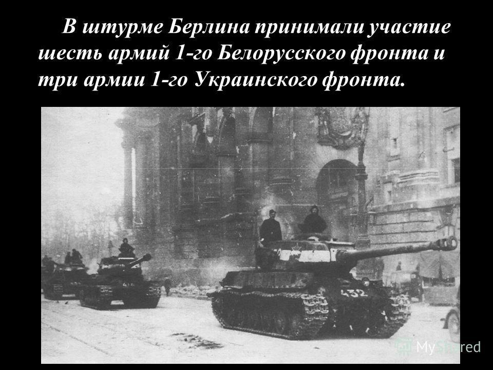 В штурме Берлина принимали участие шесть армий 1-го Белорусского фронта и три армии 1-го Украинского фронта.