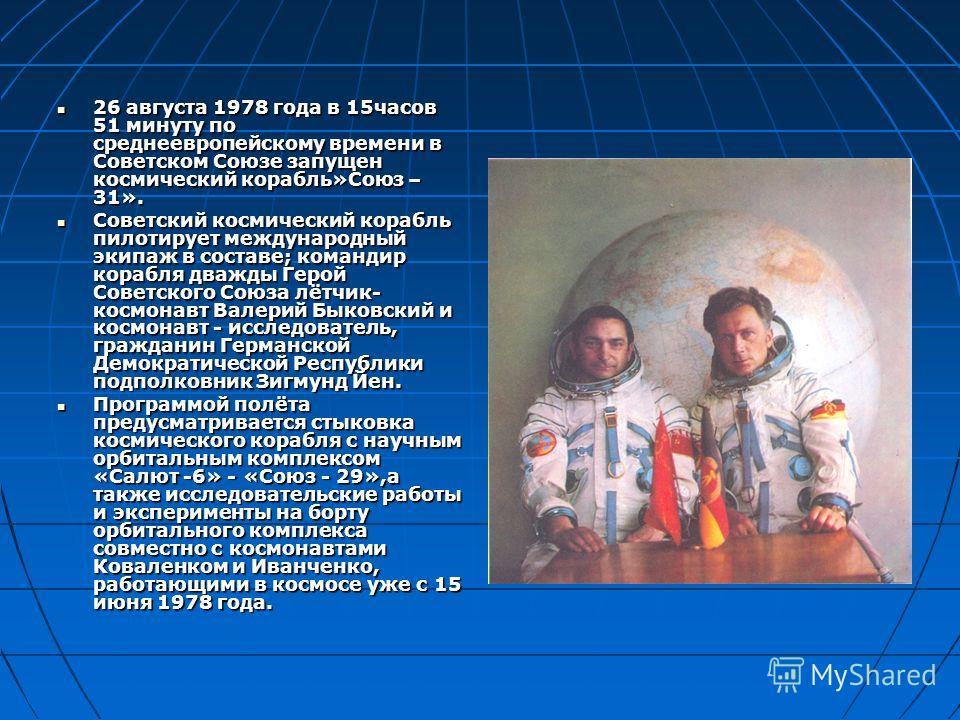 26 августа 1978 года в 15часов 51 минуту по среднеевропейскому времени в Советском Союзе запущен космический корабль»Союз – 31». 26 августа 1978 года в 15часов 51 минуту по среднеевропейскому времени в Советском Союзе запущен космический корабль»Союз