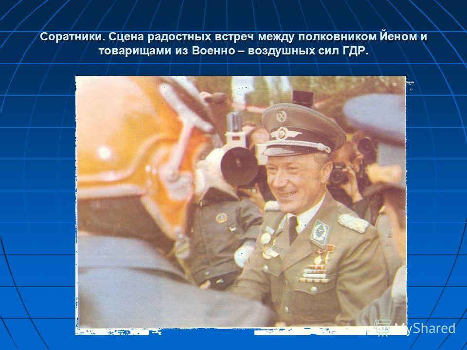 Соратники. Сцена радостных встреч между полковником Йеном и товарищами из Военно – воздушных сил ГДР.