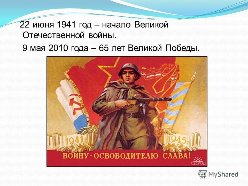 22 июня 1941 год – начало Великой Отечественной войны. 9 мая 2010 года – 65 лет Великой Победы.
