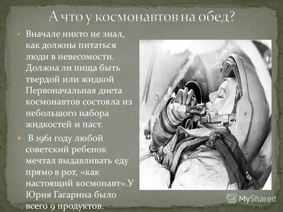 Вначале никто не знал, как должны питаться люди в невесомости. Должна ли пища быть твердой или жидкой Первоначальная диета космонавтов состояла из небольшого набора жидкостей и паст. В 1961 году любой советский ребенок мечтал выдавливать еду прямо в