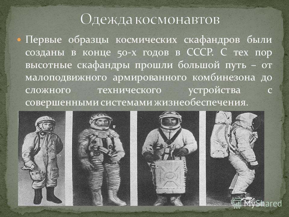 Первые образцы космических скафандров были созданы в конце 50-х годов в СССР. С тех пор высотные скафандры прошли большой путь – от малоподвижного армированного комбинезона до сложного технического устройства с совершенными системами жизнеобеспечения