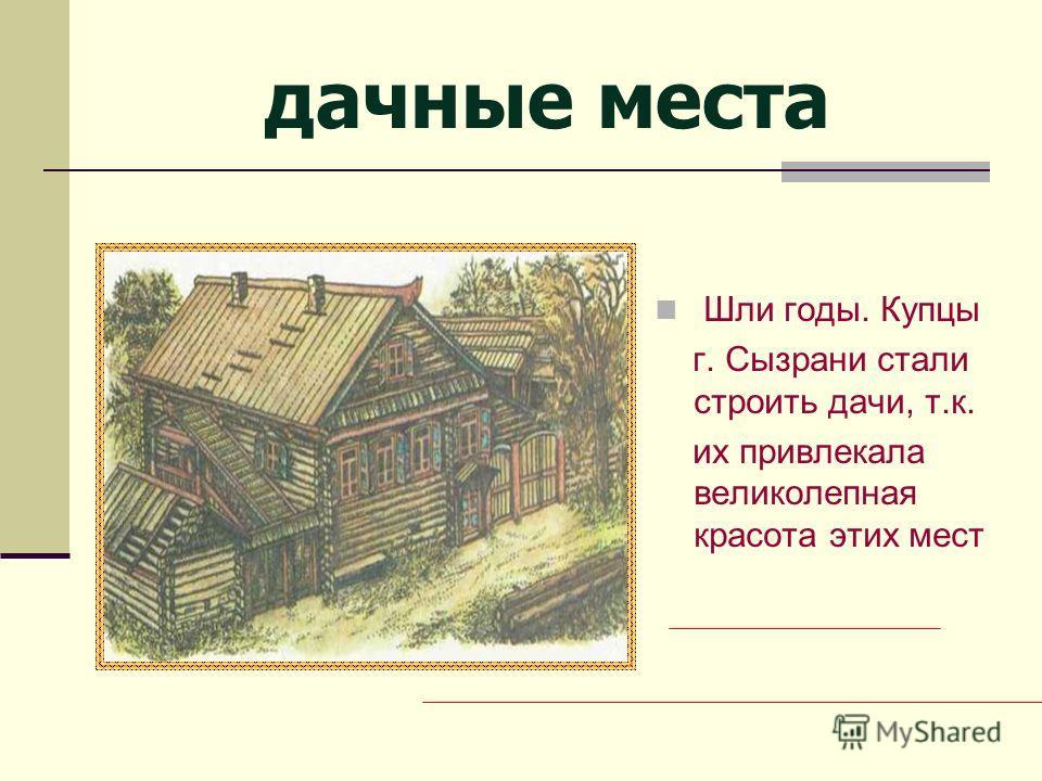 дачные места Шли годы. Купцы г. Сызрани стали строить дачи, т.к. их привлекала великолепная красота этих мест