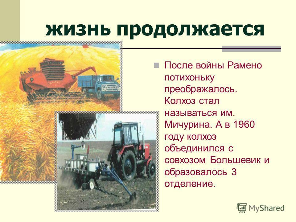 жизнь продолжается После войны Рамено потихоньку преображалось. Колхоз стал называться им. Мичурина. А в 1960 году колхоз объединился с совхозом Большевик и образовалось 3 отделение.