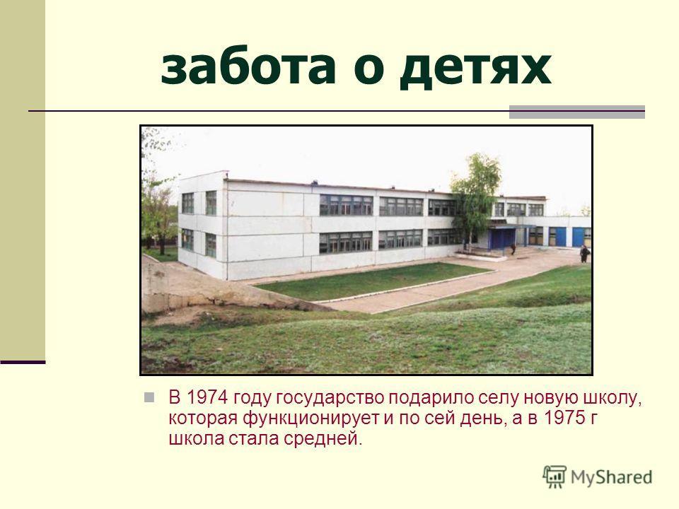 В 1974 году государство подарило селу новую школу, которая функционирует и по сей день, а в 1975 г школа стала средней. забота о детях