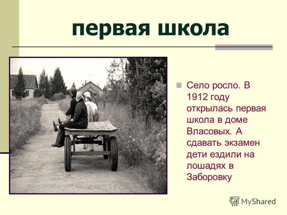первая школа Село росло. В 1912 году открылась первая школа в доме Власовых. А сдавать экзамен дети ездили на лошадях в Заборовку