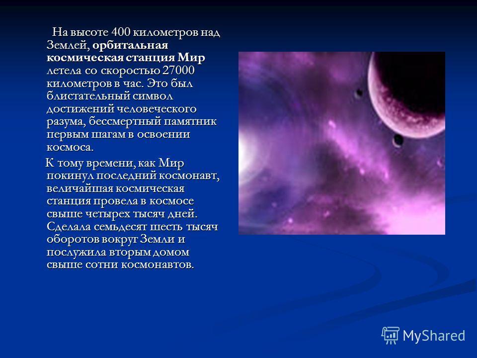 На высоте 400 километров над Землей, орбитальная космическая станция Мир летела со скоростью 27000 километров в час. Это был блистательный символ достижений человеческого разума, бессмертный памятник первым шагам в освоении космоса. На высоте 400 кил