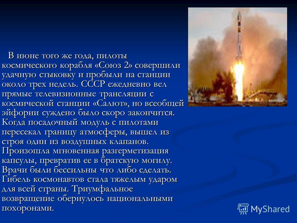 В июне того же года, пилоты космического корабля «Союз 2» совершили удачную стыковку и пробыли на станции около трех недель. СССР ежедневно вел прямые телевизионные трансляции с космической станции «Салют», но всеобщей эйфории суждено было скоро зако