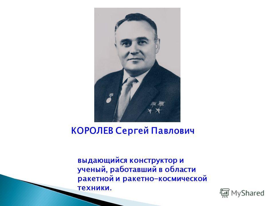 КОРОЛЕВ Сергей Павлович выдающийся конструктор и ученый, работавший в области ракетной и ракетно-космической техники.