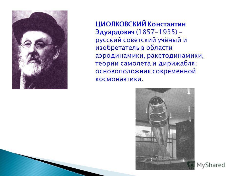 ЦИОЛКОВСКИЙ Константин Эдуардович (1857-1935) - русский советский учёный и изобретатель в области аэродинамики, ракетодинамики, теории самолёта и дирижабля; основоположник современной космонавтики.