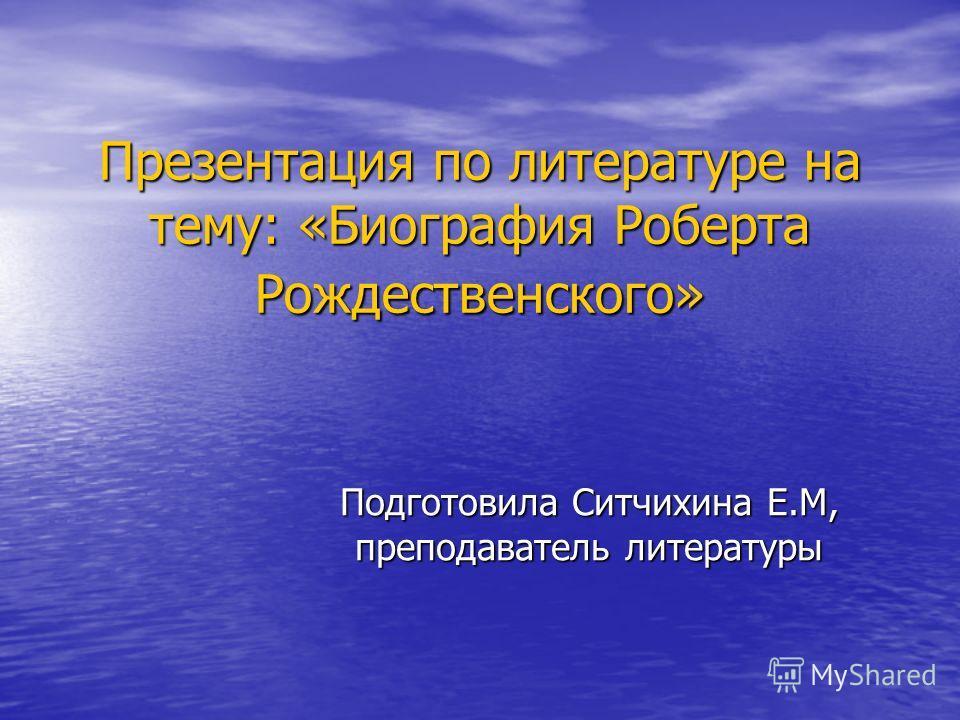 Презентация по литературе на тему: «Биография Роберта Рождественского» Подготовила Ситчихина Е.М, преподаватель литературы