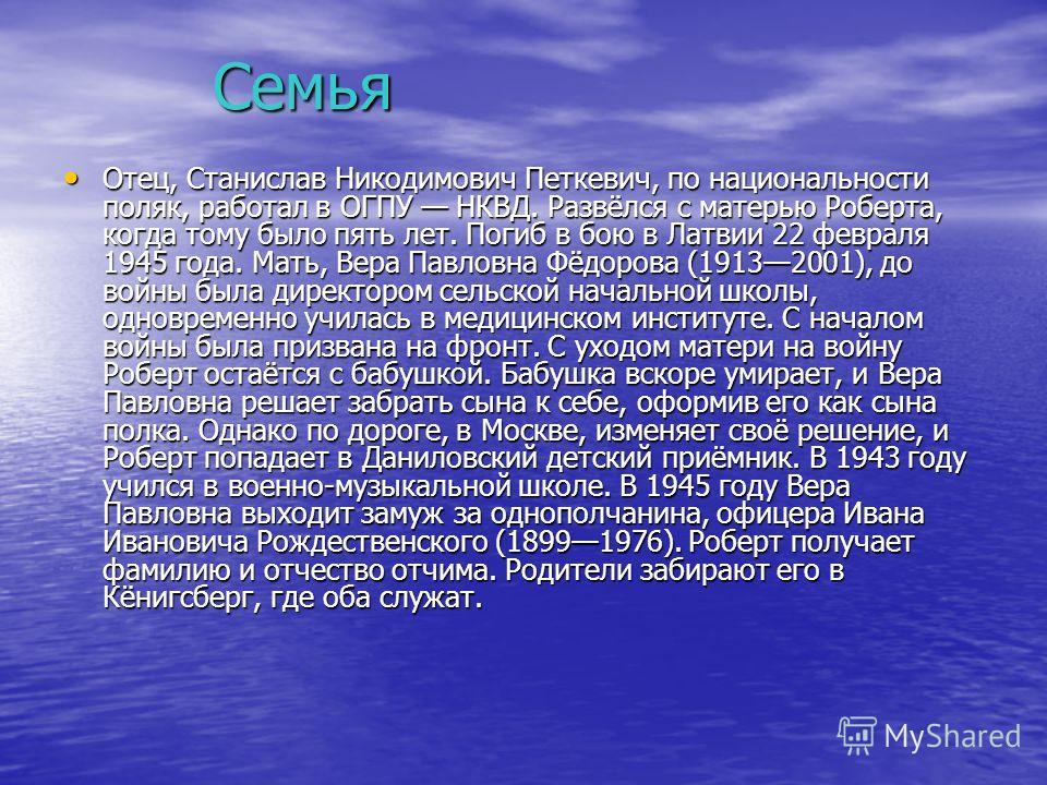 Семья Отец, Станислав Никодимович Петкевич, по национальности поляк, работал в ОГПУ НКВД. Развёлся с матерью Роберта, когда тому было пять лет. Погиб в бою в Латвии 22 февраля 1945 года. Мать, Вера Павловна Фёдорова (19132001), до войны была директор