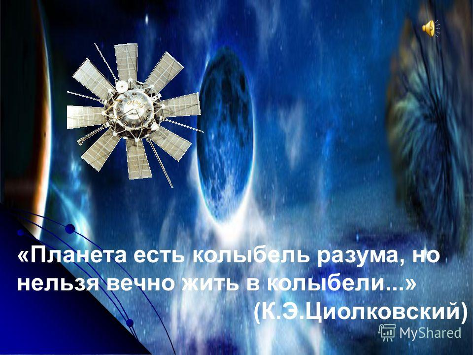 «Планета есть колыбель разума, но нельзя вечно жить в колыбели...» (К.Э.Циолковский)