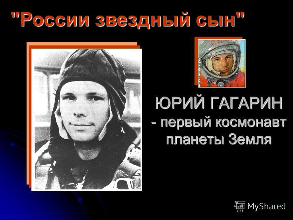 ЮРИЙ ГАГАРИН - первый космонавт планеты Земля России звездный сын