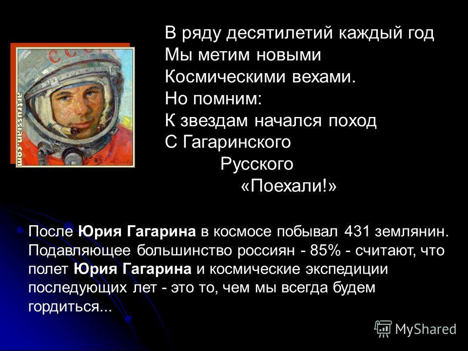 В ряду десятилетий каждый год Мы метим новыми Космическими вехами. Но помним: К звездам начался поход С Гагаринского Русского «Поехали!» После Юрия Гагарина в космосе побывал 431 землянин. Подавляющее большинство россиян - 85% - считают, что полет Юр