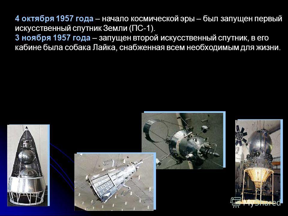 4 октября 1957 года – начало космической эры – был запущен первый искусственный спутник Земли (ПС-1). 3 ноября 1957 года – запущен второй искусственный спутник, в его кабине была собака Лайка, снабженная всем необходимым для жизни.