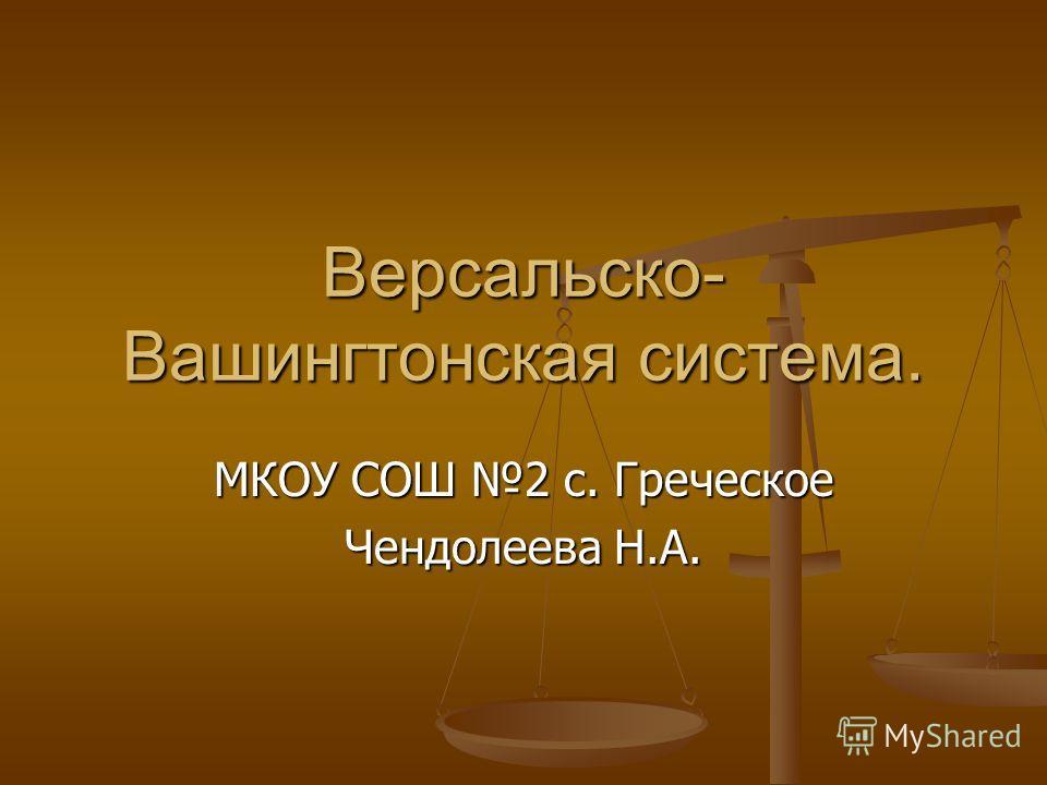 Версальско- Вашингтонская система. МКОУ СОШ 2 с. Греческое Чендолеева Н.А.