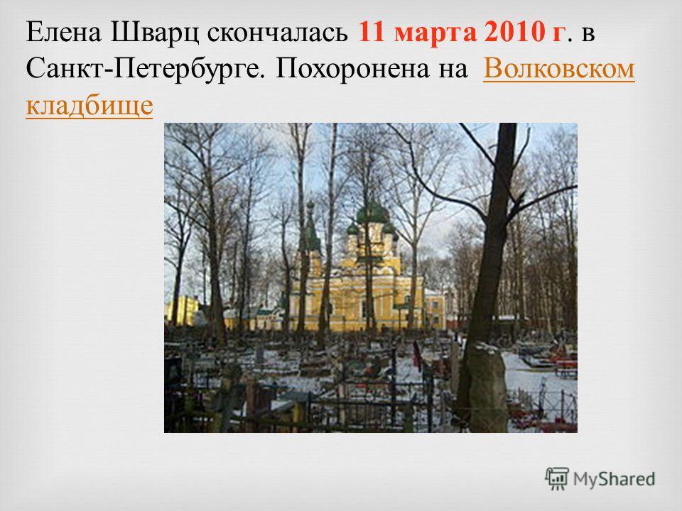 Елена Шварц скончалась 11 марта 2010 г. в Санкт - Петербурге. Похоронена на Волковском кладбище Волковском кладбище