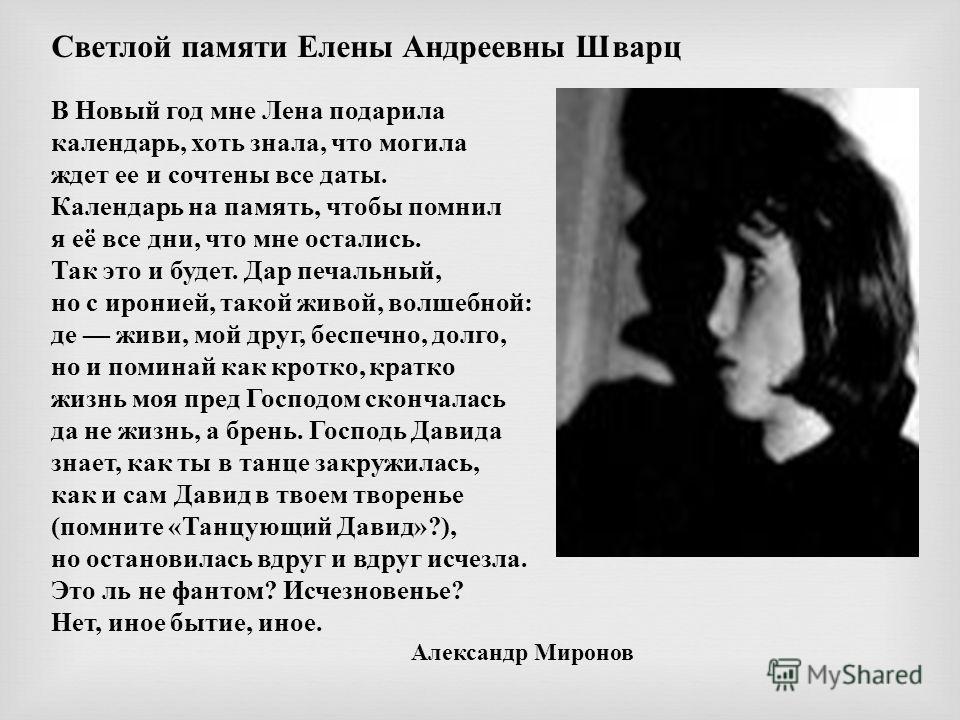 Светлой памяти Елены Андреевны Шварц В Новый год мне Лена подарила календарь, хоть знала, что могила ждет ее и сочтены все даты. Календарь на память, чтобы помнил я её все дни, что мне остались. Так это и будет. Дар печальный, но с иронией, такой жив