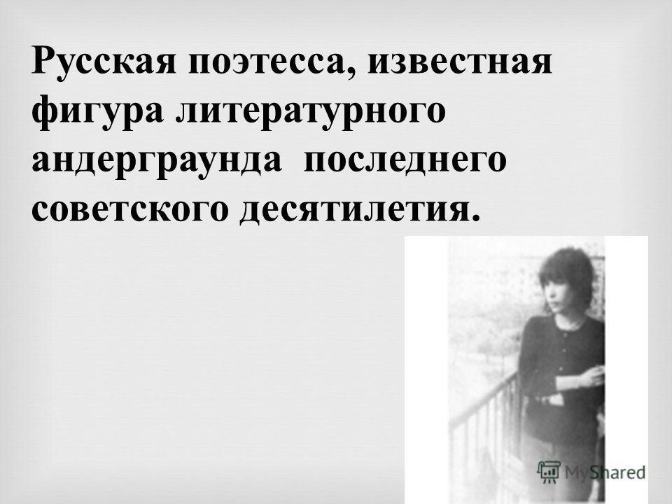 Русская поэтесса, известная фигура литературного андерграунда последнего советского десятилетия.