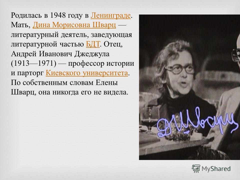 Родилась в 1948 году в Ленинграде. Мать, Дина Морисовна Шварц литературный деятель, заведующая литературной частью БДТ. Отец, Андрей Иванович Джеджула (19131971) профессор истории и парторг Киевского университета. По собственным словам Елены Шварц, о