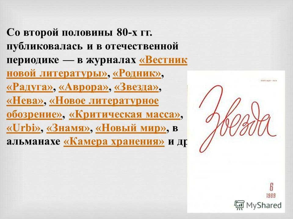 Со второй половины 80-х гг. публиковалась и в отечественной периодике в журналах «Вестник новой литературы», «Родник», «Радуга», «Аврора», «Звезда», «Нева», «Новое литературное обозрение», «Критическая масса», «Urbi», «Знамя», «Новый мир», в альманах