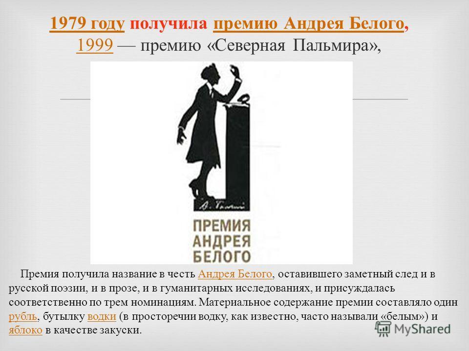 1979 году 1979 году получила премию Андрея Белого, 1999 премию « Северная Пальмира », премию Андрея Белого 1999 Премия получила название в честь Андрея Белого, оставившего заметный след и в русской поэзии, и в прозе, и в гуманитарных исследованиях, и