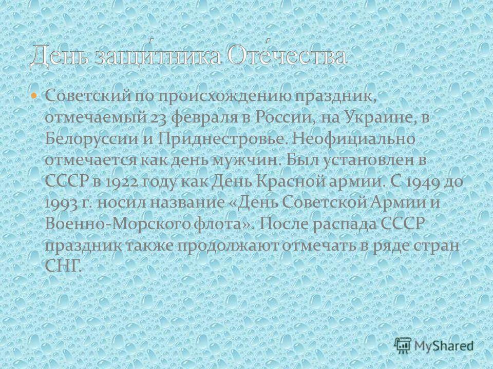 Советский по происхождению праздник, отмечаемый 23 февраля в России, на Украине, в Белоруссии и Приднестровье. Неофициально отмечается как день мужчин. Был установлен в СССР в 1922 году как День Красной армии. С 1949 до 1993 г. носил название «День C