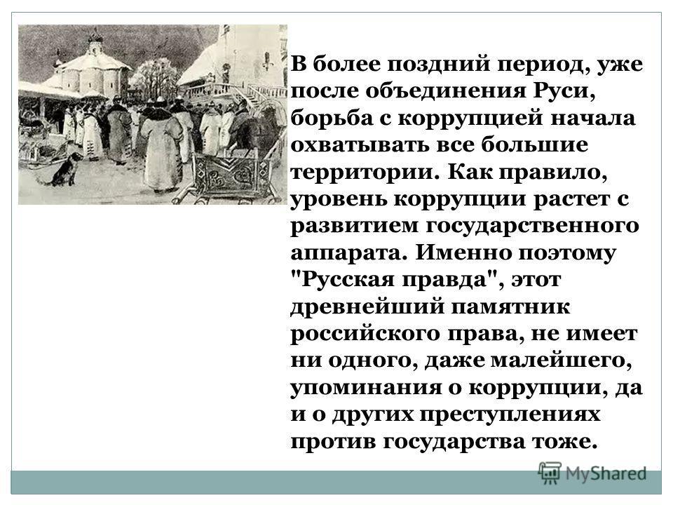 В более поздний период, уже после объединения Руси, борьба с коррупцией начала охватывать все большие территории. Как правило, уровень коррупции растет с развитием государственного аппарата. Именно поэтому