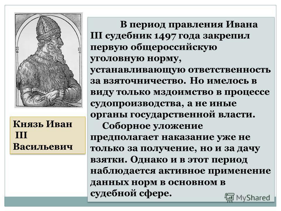 Князь Иван III Васильевич Князь Иван III Васильевич В период правления Ивана III судебник 1497 года закрепил первую общероссийскую уголовную норму, устанавливающую ответственность за взяточничество. Но имелось в виду только мздоимство в процессе судо