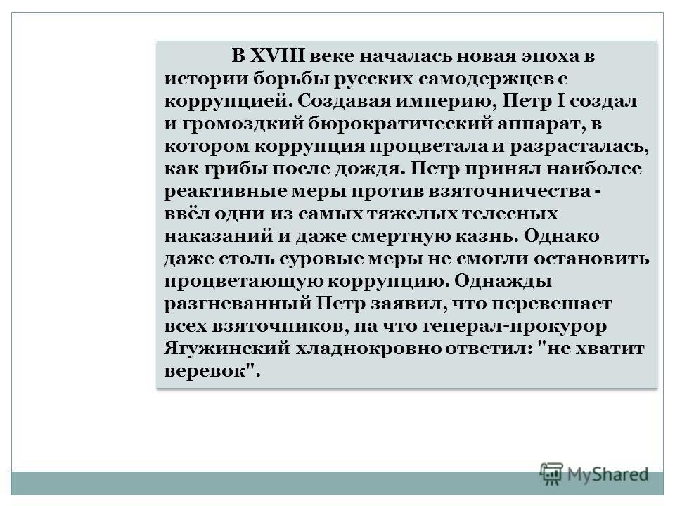 В XVIII веке началась новая эпоха в истории борьбы русских самодержцев с коррупцией. Создавая империю, Петр I создал и громоздкий бюрократический аппарат, в котором коррупция процветала и разрасталась, как грибы после дождя. Петр принял наиболее реак
